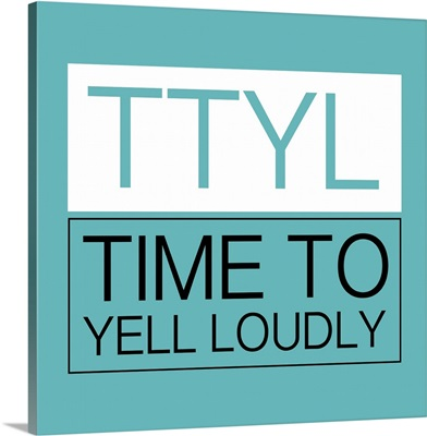 Ttyl, Time To Yell Loudly