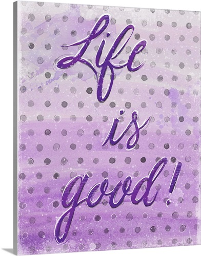 Life is Good! Wall Art, Canvas Prints, Framed Prints, Wall Peels ...