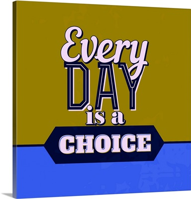 Every Day Is A Choice I