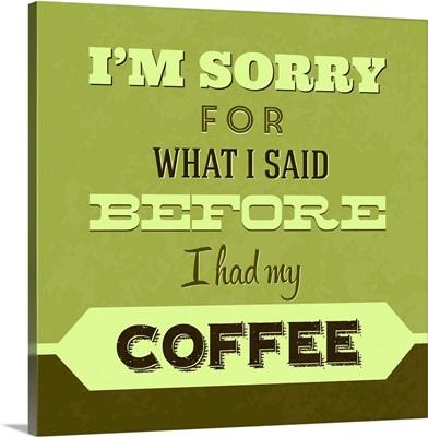 I'm Sorry For What I Said Before Coffee I