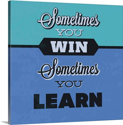 Sometimes You Win Sometimes You Learn I