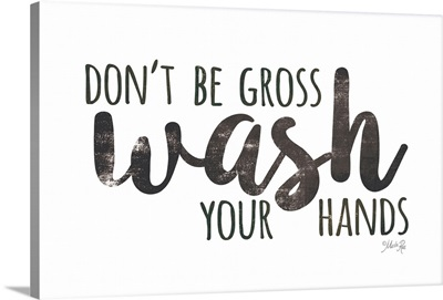 Don't Be Gross - Wash Your Hands