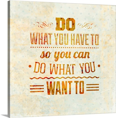 Do What You Have To So You Can Do What You Want To