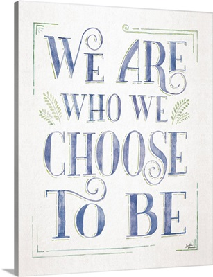 We Are Who We Choose To Be I